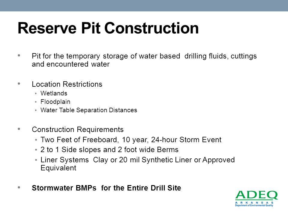 Reserve Pit Construction Pit for the temporary storage of water based drilling fluids, cuttings and encountered water Location Restrictions Wetlands Floodplain Water Table Separation Distances Construction Requirements Two Feet of Freeboard, 10 year, 24-hour Storm Event 2 to 1 Side slopes and 2 foot wide Berms Liner Systems Clay or 20 mil Synthetic Liner or Approved Equivalent Stormwater BMPs for the Entire Drill Site