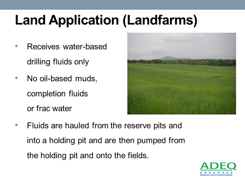 Land Application (Landfarms) Receives water-based drilling fluids only No oil-based muds, completion fluids or frac water Fluids are hauled from the reserve pits and into a holding pit and are then pumped from the holding pit and onto the fields.
