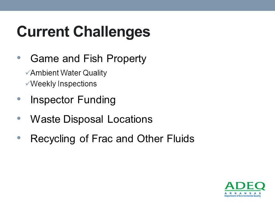 Current Challenges Game and Fish Property Ambient Water Quality Weekly Inspections Inspector Funding Waste Disposal Locations Recycling of Frac and Other Fluids
