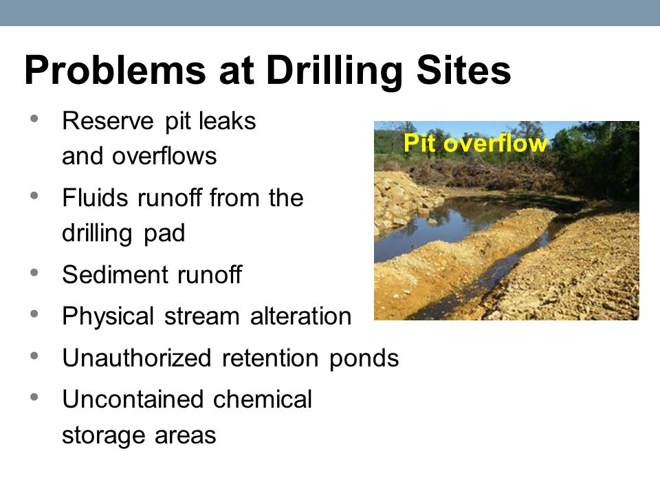 Reserve pit leaks and overflows Fluids runoff from the drilling pad Sediment runoff Physical stream alteration Unauthorized retention ponds Uncontained chemical storage areas Problems at Drilling Sites Pit overflow