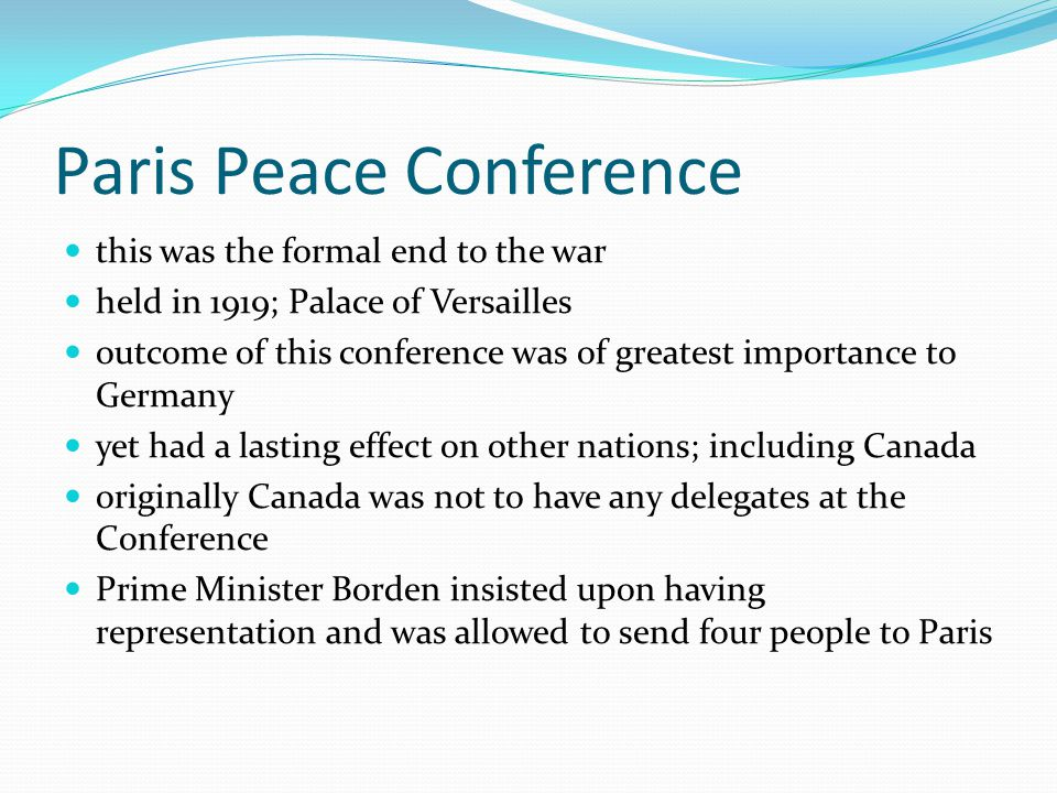 Paris Peace Conference this was the formal end to the war held in 1919; Palace of Versailles outcome of this conference was of greatest importance to Germany yet had a lasting effect on other nations; including Canada originally Canada was not to have any delegates at the Conference Prime Minister Borden insisted upon having representation and was allowed to send four people to Paris