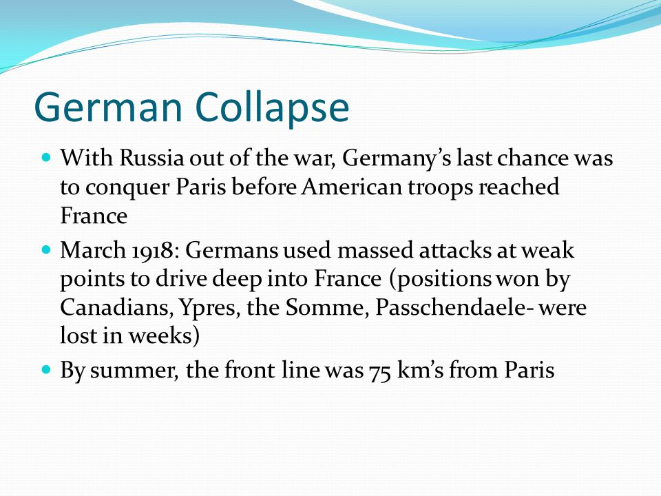 German Collapse With Russia out of the war, Germany's last chance was to conquer Paris before American troops reached France March 1918: Germans used massed attacks at weak points to drive deep into France (positions won by Canadians, Ypres, the Somme, Passchendaele- were lost in weeks) By summer, the front line was 75 km's from Paris