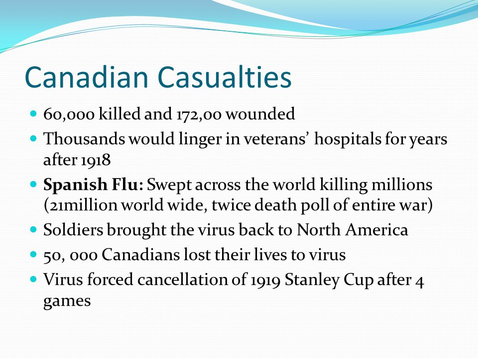 Canadian Casualties 60,000 killed and 172,00 wounded Thousands would linger in veterans' hospitals for years after 1918 Spanish Flu: Swept across the world killing millions (21million world wide, twice death poll of entire war) Soldiers brought the virus back to North America 50, 000 Canadians lost their lives to virus Virus forced cancellation of 1919 Stanley Cup after 4 games