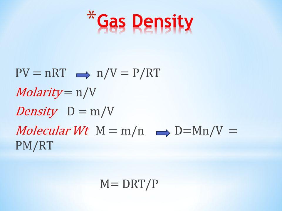 PV = nRT n/V = P/RT Molarity = n/V Density D = m/V Molecular Wt M = m/n D=Mn/V = PM/RT M= DRT/P