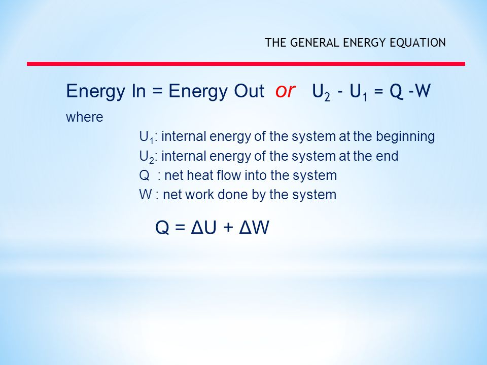 THE GENERAL ENERGY EQUATION Energy In = Energy Out or U 2 - U 1 = Q -W where U 1 : internal energy of the system at the beginning U 2 : internal energy of the system at the end Q : net heat flow into the system W : net work done by the system Q = ΔU + ΔW