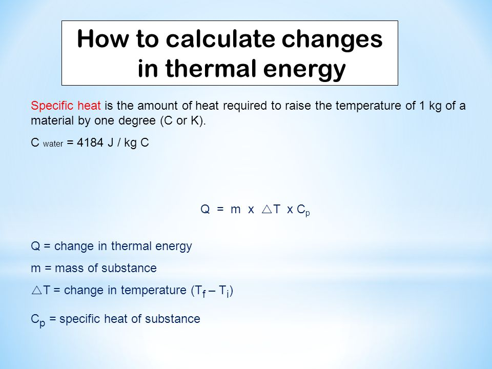 How to calculate changes in thermal energy Specific heat is the amount of heat required to raise the temperature of 1 kg of a material by one degree (C or K).