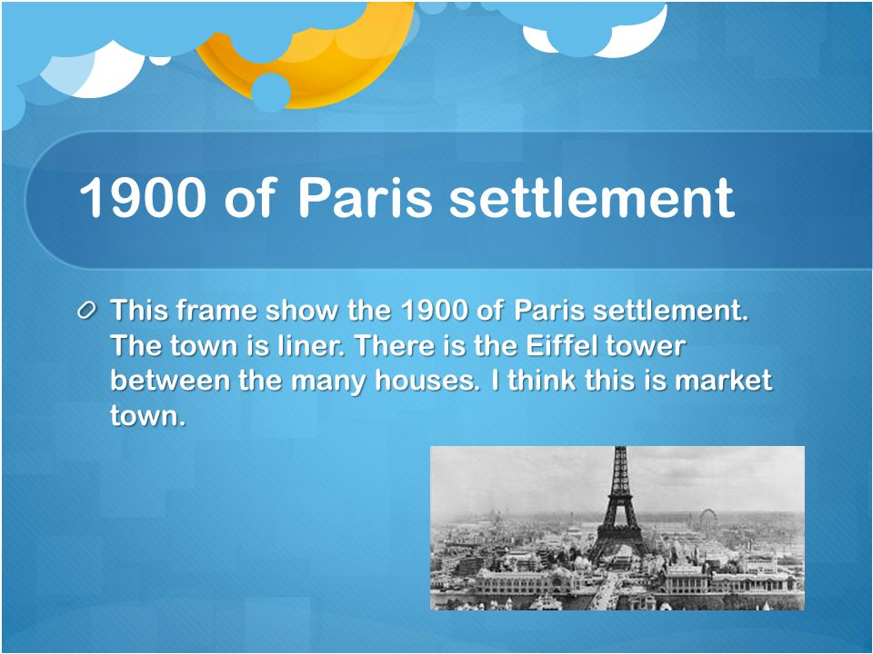 1900 of Paris settlement This frame show the 1900 of Paris settlement. The town is liner. There is the Eiffel tower between the many houses. I think t