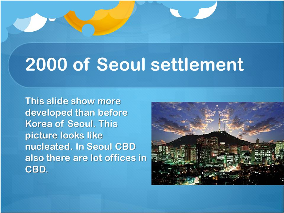 2000 of Seoul settlement This slide show more developed than before Korea of Seoul. This picture looks like nucleated. In Seoul CBD also there are lot