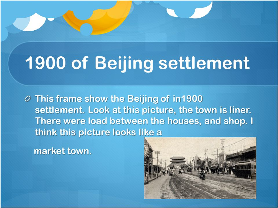1900 of Beijing settlement This frame show the Beijing of in1900 settlement. Look at this picture, the town is liner. There were load between the hous