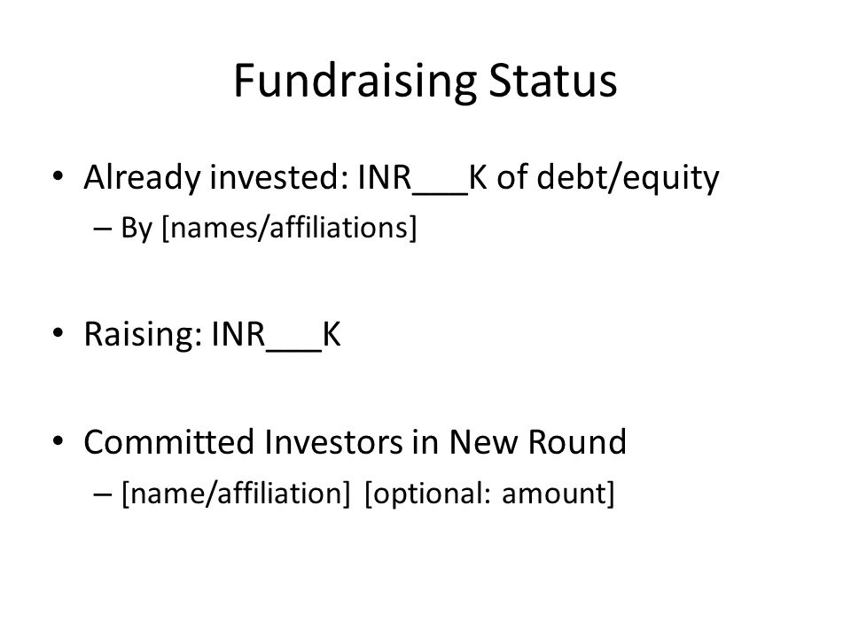 Fundraising Status Already invested: INR___K of debt/equity – By [names/affiliations] Raising: INR___K Committed Investors in New Round – [name/affiliation] [optional: amount]