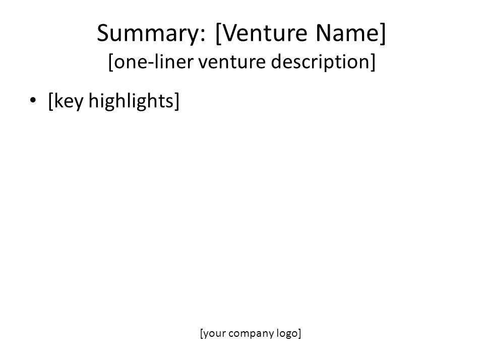 Summary: [Venture Name] [one-liner venture description] [key highlights] [your company logo]