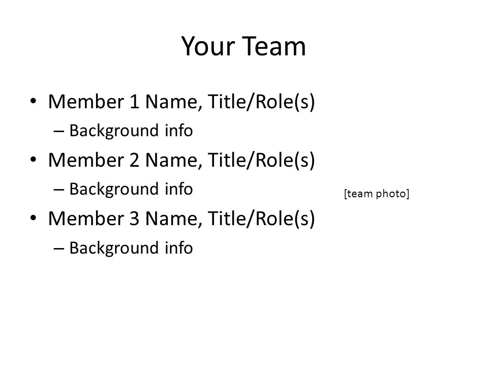 Your Team Member 1 Name, Title/Role(s) – Background info Member 2 Name, Title/Role(s) – Background info Member 3 Name, Title/Role(s) – Background info [team photo]