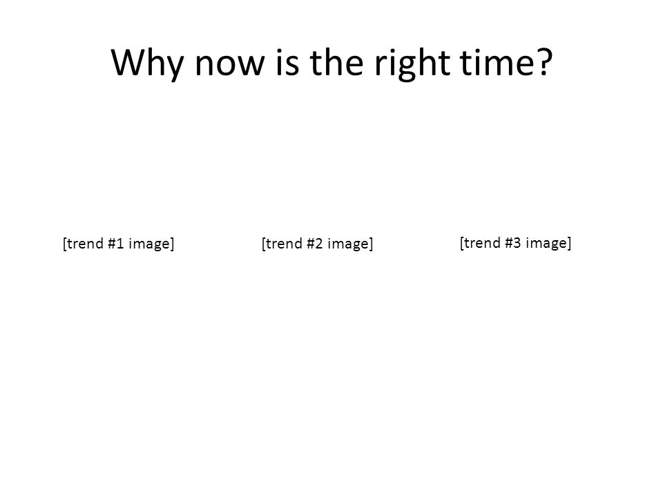 Why now is the right time [trend #1 image][trend #2 image] [trend #3 image]