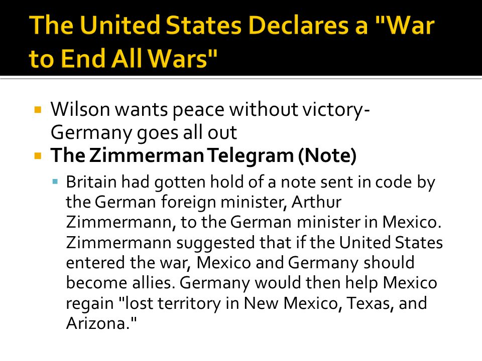  Wilson wants peace without victory- Germany goes all out  The Zimmerman Telegram (Note)  Britain had gotten hold of a note sent in code by the German foreign minister, Arthur Zimmermann, to the German minister in Mexico.