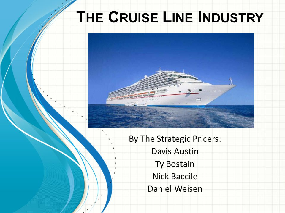 T HE C RUISE L INE I NDUSTRY By The Strategic Pricers: Davis Austin Ty Bostain Nick Baccile Daniel Weisen