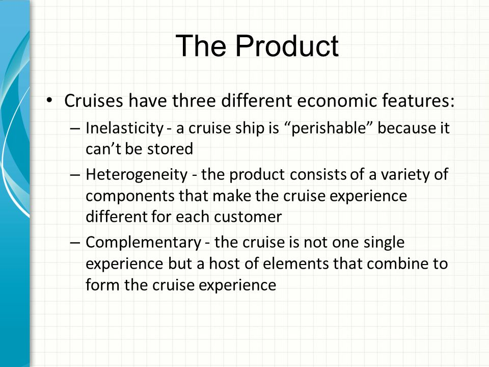 The Product Cruises have three different economic features: – Inelasticity - a cruise ship is perishable because it can't be stored – Heterogeneity - the product consists of a variety of components that make the cruise experience different for each customer – Complementary - the cruise is not one single experience but a host of elements that combine to form the cruise experience