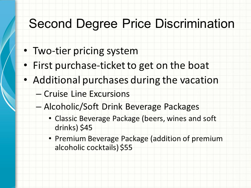 Second Degree Price Discrimination Two-tier pricing system First purchase-ticket to get on the boat Additional purchases during the vacation – Cruise Line Excursions – Alcoholic/Soft Drink Beverage Packages Classic Beverage Package (beers, wines and soft drinks) $45 Premium Beverage Package (addition of premium alcoholic cocktails) $55