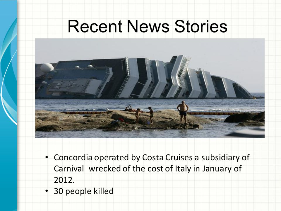 Recent News Stories Concordia operated by Costa Cruises a subsidiary of Carnival wrecked of the cost of Italy in January of 2012.