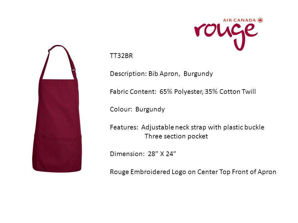 TT32BR Description: Bib Apron, Burgundy Fabric Content: 65% Polyester, 35% Cotton Twill Colour: Burgundy Features: Adjustable neck strap with plastic buckle Three section pocket Dimension: 28 X 24 Rouge Embroidered Logo on Center Top Front of Apron
