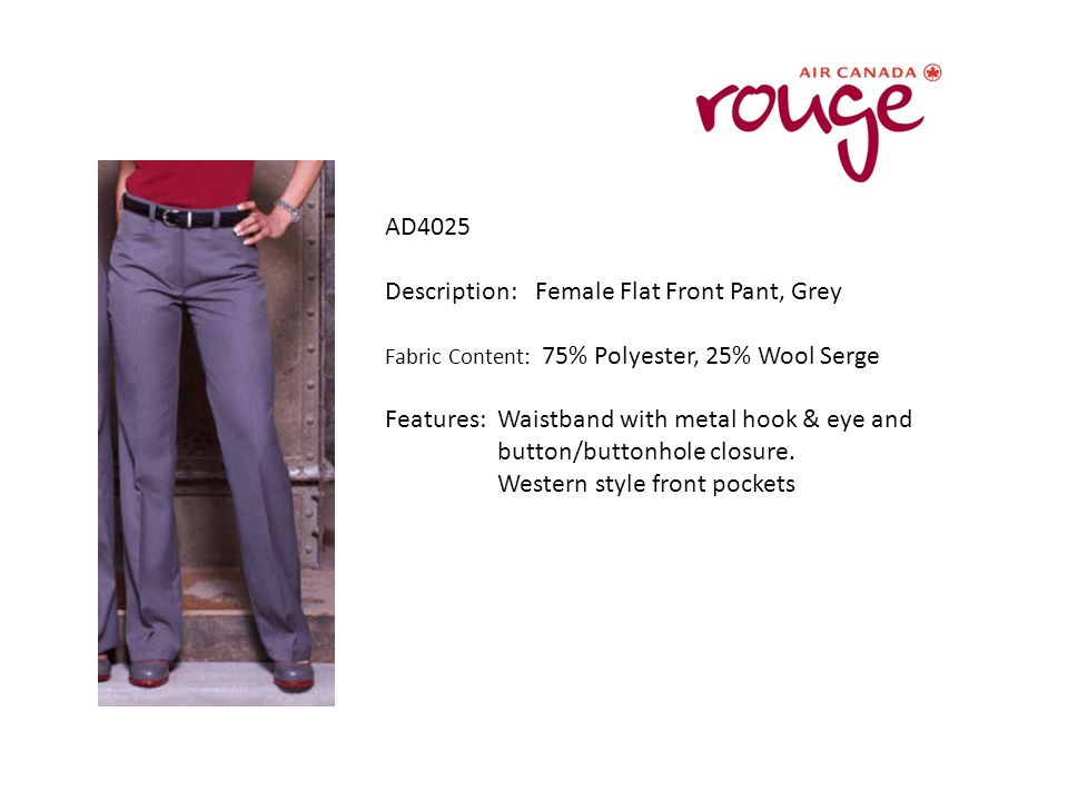 AD4025 Description: Female Flat Front Pant, Grey Fabric Content: 75% Polyester, 25% Wool Serge Features: Waistband with metal hook & eye and button/buttonhole closure.