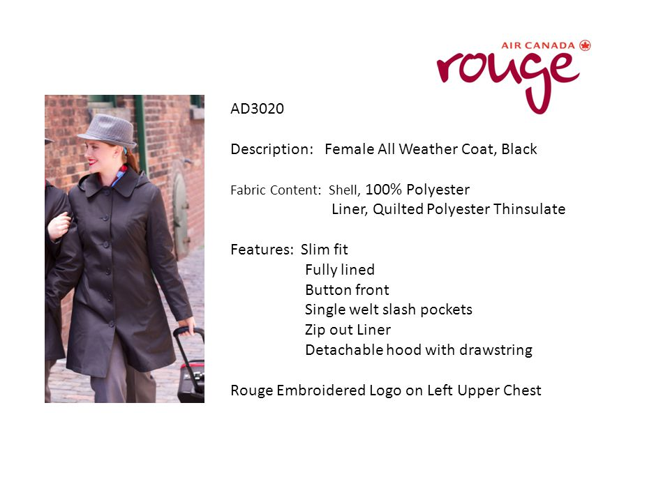 AD3020 Description: Female All Weather Coat, Black Fabric Content: Shell, 100% Polyester Liner, Quilted Polyester Thinsulate Features: Slim fit Fully lined Button front Single welt slash pockets Zip out Liner Detachable hood with drawstring Rouge Embroidered Logo on Left Upper Chest