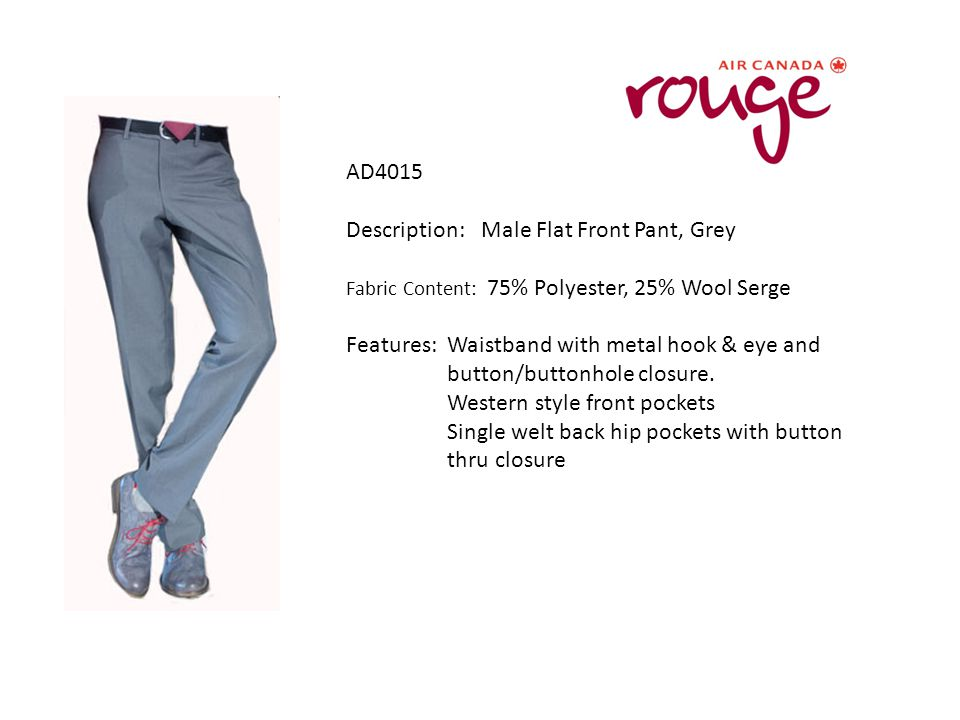 AD4015 Description: Male Flat Front Pant, Grey Fabric Content: 75% Polyester, 25% Wool Serge Features: Waistband with metal hook & eye and button/buttonhole closure.