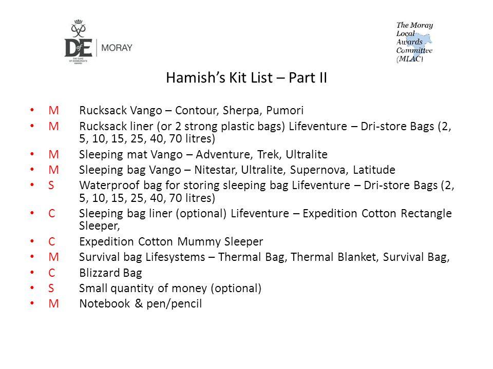 Hamish's Kit List – Part II MRucksack Vango – Contour, Sherpa, Pumori MRucksack liner (or 2 strong plastic bags) Lifeventure – Dri-store Bags (2, 5, 10, 15, 25, 40, 70 litres) MSleeping mat Vango – Adventure, Trek, Ultralite MSleeping bag Vango – Nitestar, Ultralite, Supernova, Latitude SWaterproof bag for storing sleeping bag Lifeventure – Dri-store Bags (2, 5, 10, 15, 25, 40, 70 litres) CSleeping bag liner (optional) Lifeventure – Expedition Cotton Rectangle Sleeper, CExpedition Cotton Mummy Sleeper MSurvival bag Lifesystems – Thermal Bag, Thermal Blanket, Survival Bag, CBlizzard Bag SSmall quantity of money (optional) MNotebook & pen/pencil