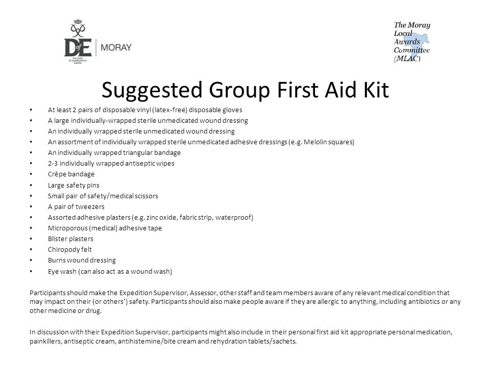 Suggested Group First Aid Kit At least 2 pairs of disposable vinyl (latex-free) disposable gloves A large individually-wrapped sterile unmedicated wound dressing An individually wrapped sterile unmedicated wound dressing An assortment of individually wrapped sterile unmedicated adhesive dressings (e.g.