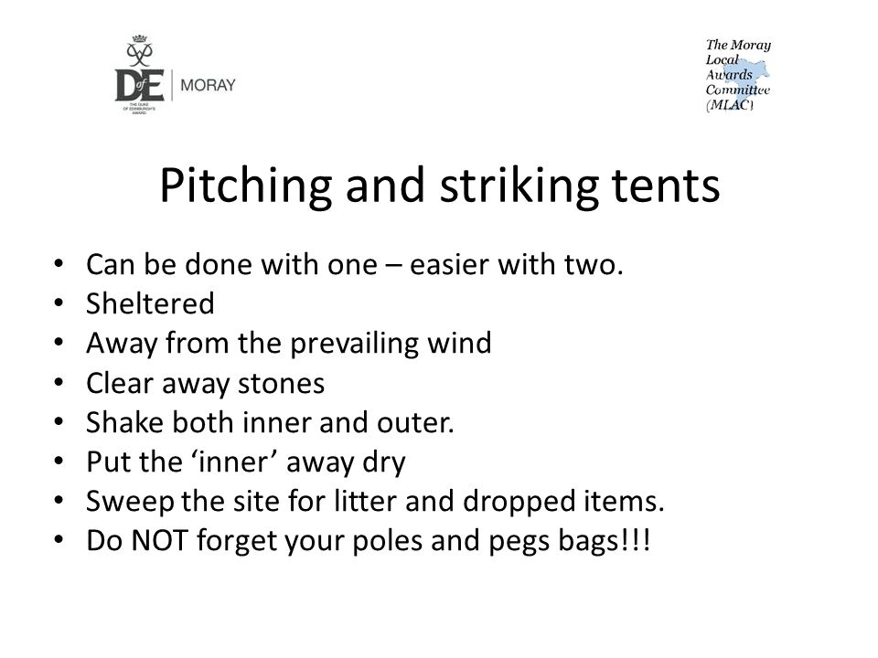 Pitching and striking tents Can be done with one – easier with two. Sheltered Away from the prevailing wind Clear away stones Shake both inner and out