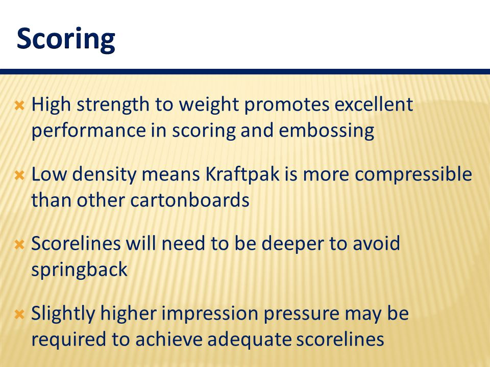  High strength to weight promotes excellent performance in scoring and embossing  Low density means Kraftpak is more compressible than other cartonb