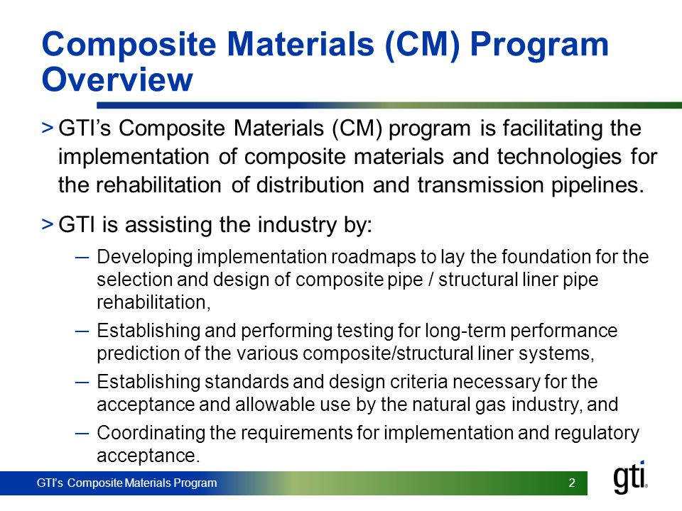 GTI's Composite Materials Program 3 3 Benefits of the CM Program >This program will enable the safe and cost effective rehabilitation of distribution & transmission pipelines without large scale, open trench excavations.