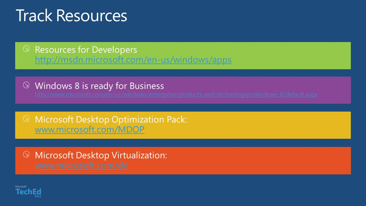 Resources for Developers http://msdn.microsoft.com/en-us/windows/apps http://msdn.microsoft.com/en-us/windows/apps Windows 8 is ready for Business http://www.microsoft.com/en-us/windows/enterprise/products-and-technologies/windows-8/default.aspx http://www.microsoft.com/en-us/windows/enterprise/products-and-technologies/windows-8/default.aspx Microsoft Desktop Optimization Pack: www.microsoft.com/MDOP www.microsoft.com/MDOP Microsoft Desktop Virtualization: www.microsoft.com/dv www.microsoft.com/dv