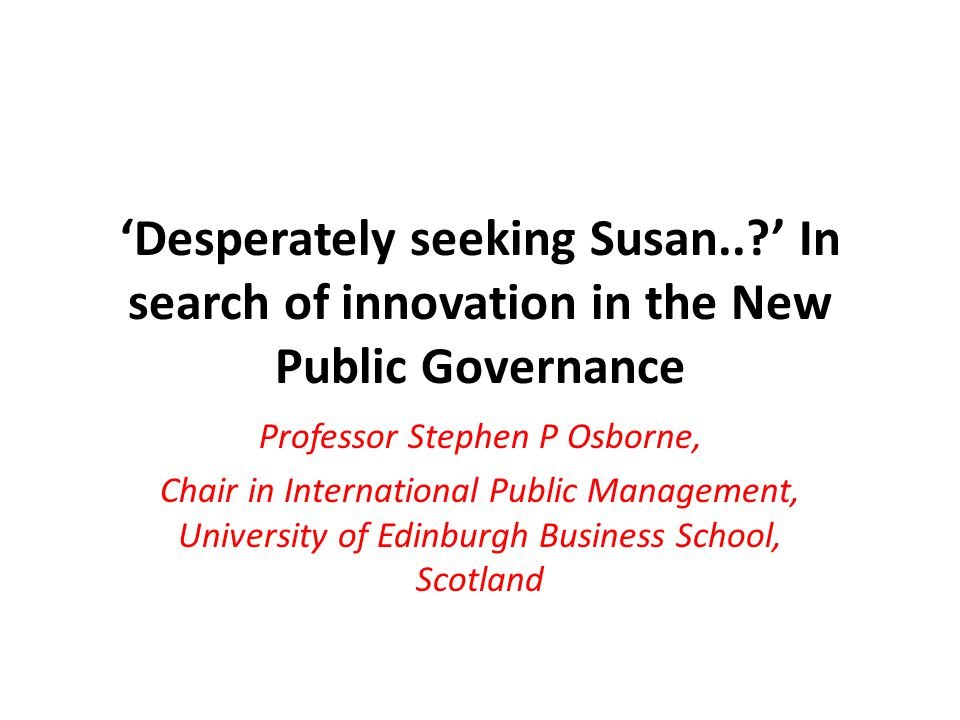 'Desperately seeking Susan.. ' In search of innovation in the New Public Governance Professor Stephen P Osborne, Chair in International Public Management, University of Edinburgh Business School, Scotland