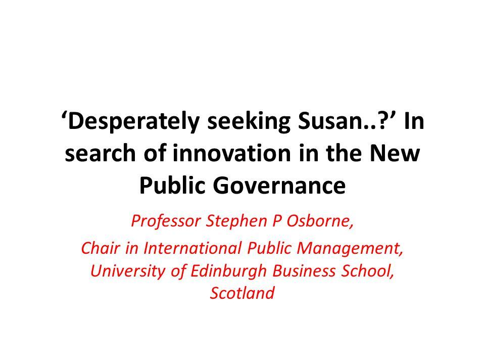 'Desperately seeking Susan..?' In search of innovation in the New Public Governance Professor Stephen P Osborne, Chair in International Public Managem