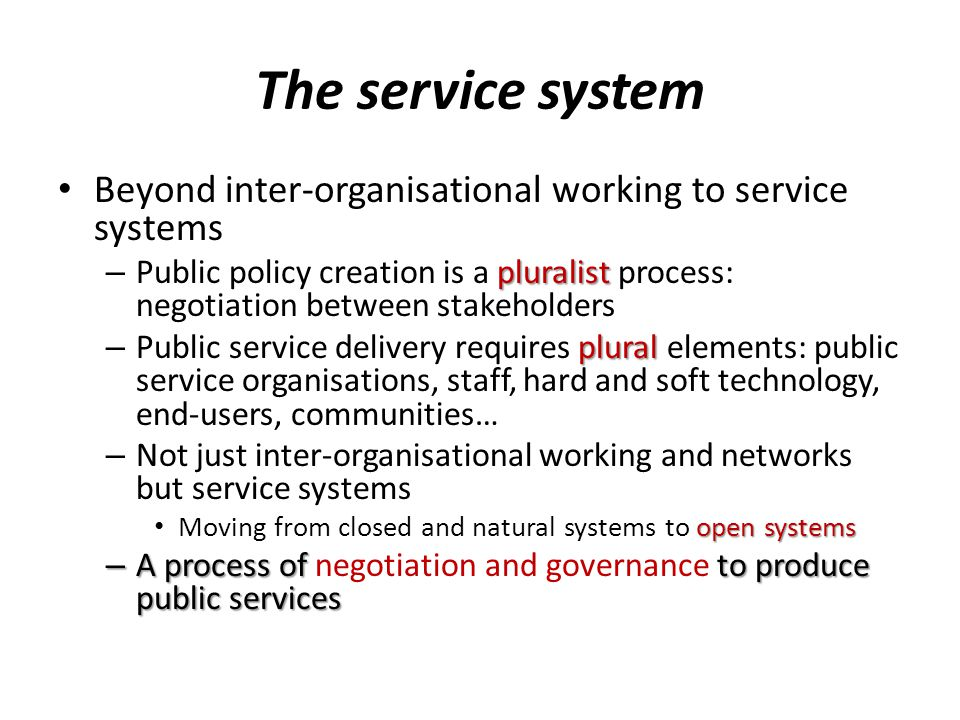 The service system Beyond inter-organisational working to service systems pluralist – Public policy creation is a pluralist process: negotiation between stakeholders plural – Public service delivery requires plural elements: public service organisations, staff, hard and soft technology, end-users, communities… – Not just inter-organisational working and networks but service systems open systems Moving from closed and natural systems to open systems – A process of to produce public services – A process of negotiation and governance to produce public services