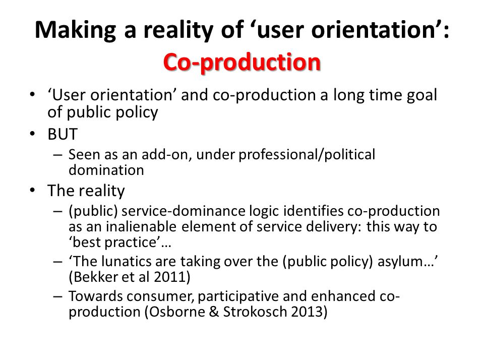Co-production Making a reality of 'user orientation': Co-production 'User orientation' and co-production a long time goal of public policy BUT – Seen