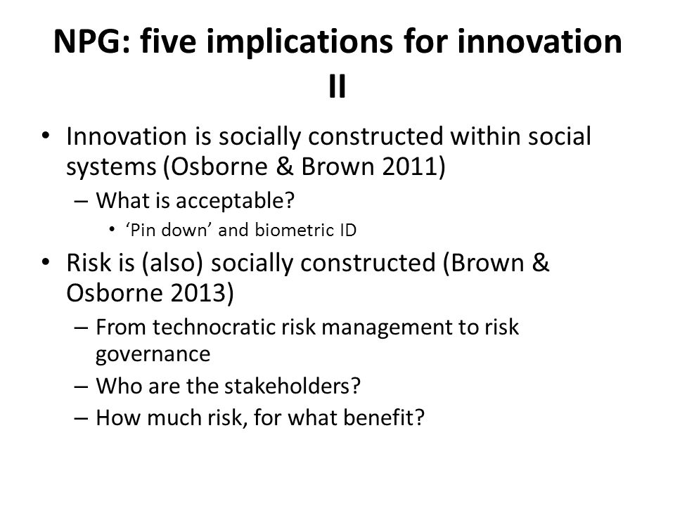 NPG: five implications for innovation II Innovation is socially constructed within social systems (Osborne & Brown 2011) – What is acceptable.