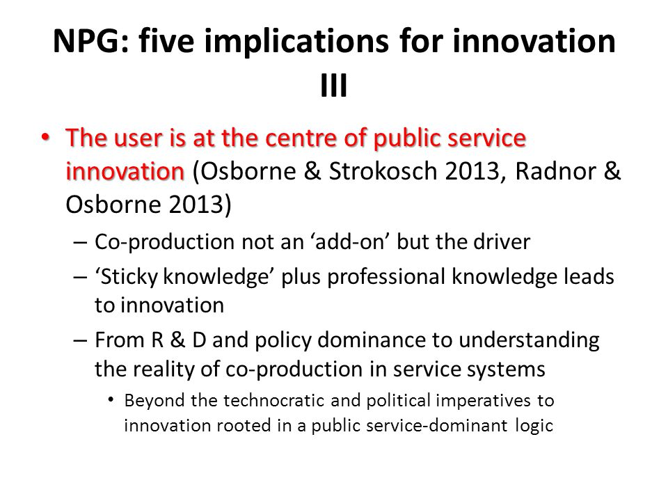 NPG: five implications for innovation III The user is at the centre of public service innovation The user is at the centre of public service innovation (Osborne & Strokosch 2013, Radnor & Osborne 2013) – Co-production not an 'add-on' but the driver – 'Sticky knowledge' plus professional knowledge leads to innovation – From R & D and policy dominance to understanding the reality of co-production in service systems Beyond the technocratic and political imperatives to innovation rooted in a public service-dominant logic