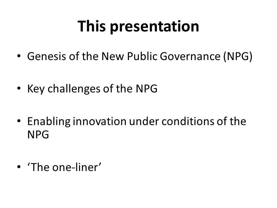 I - Genesis of the NPG Public Administration (PA) The New Public Management (NPM) The New Public Governance (NPG) Not a linear history but a layering added complexities
