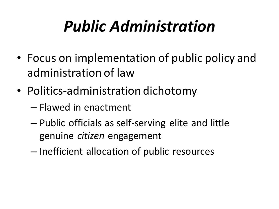 Public Administration Focus on implementation of public policy and administration of law Politics-administration dichotomy – Flawed in enactment – Pub