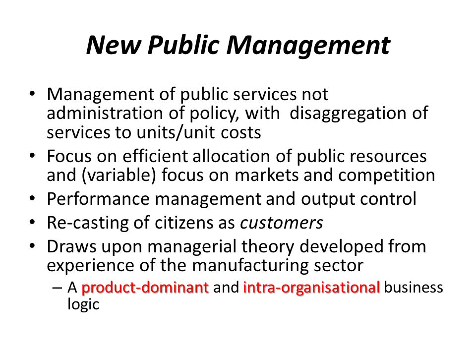 New Public Management Management of public services not administration of policy, with disaggregation of services to units/unit costs Focus on efficient allocation of public resources and (variable) focus on markets and competition Performance management and output control Re-casting of citizens as customers Draws upon managerial theory developed from experience of the manufacturing sector product-dominantintra-organisational – A product-dominant and intra-organisational business logic