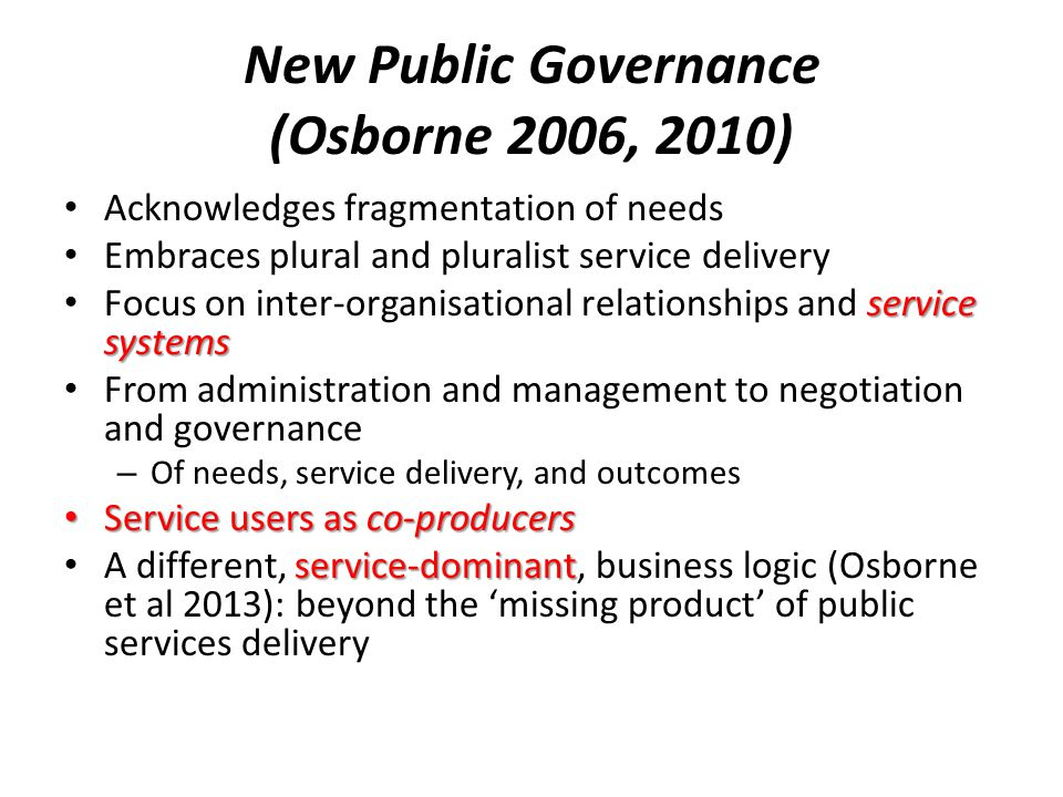 New Public Governance (Osborne 2006, 2010) Acknowledges fragmentation of needs Embraces plural and pluralist service delivery service systems Focus on inter-organisational relationships and service systems From administration and management to negotiation and governance – Of needs, service delivery, and outcomes Service users as co-producers Service users as co-producers service-dominant A different, service-dominant, business logic (Osborne et al 2013): beyond the 'missing product' of public services delivery
