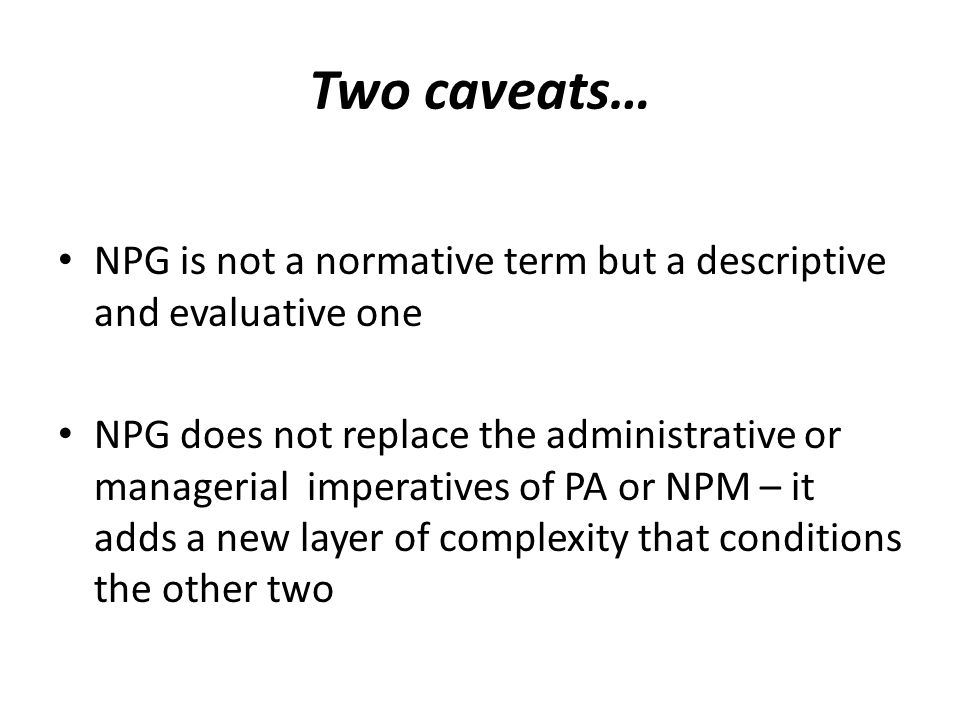 Two caveats… NPG is not a normative term but a descriptive and evaluative one NPG does not replace the administrative or managerial imperatives of PA or NPM – it adds a new layer of complexity that conditions the other two