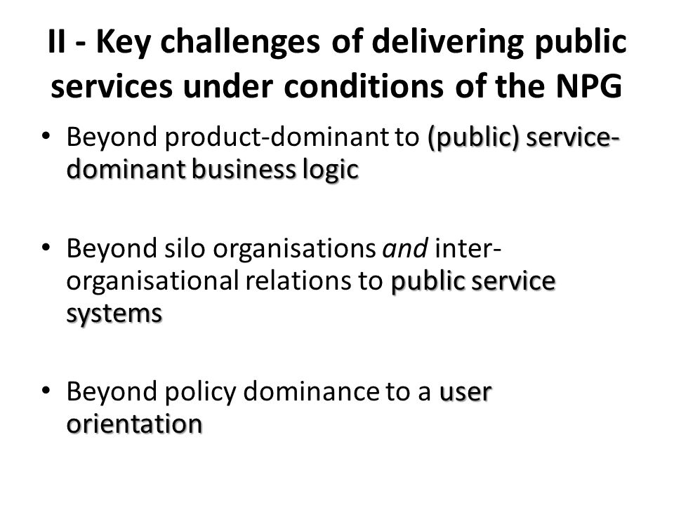 II - Key challenges of delivering public services under conditions of the NPG (public) service- dominant business logic Beyond product-dominant to (public) service- dominant business logic public service systems Beyond silo organisations and inter- organisational relations to public service systems user orientation Beyond policy dominance to a user orientation
