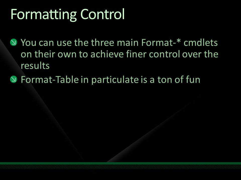 Formatting Control You can use the three main Format-* cmdlets on their own to achieve finer control over the results Format-Table in particulate is a ton of fun