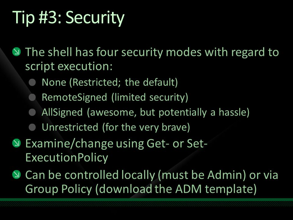 Tip #3: Security The shell has four security modes with regard to script execution: None (Restricted; the default) RemoteSigned (limited security) AllSigned (awesome, but potentially a hassle) Unrestricted (for the very brave) Examine/change using Get- or Set- ExecutionPolicy Can be controlled locally (must be Admin) or via Group Policy (download the ADM template)