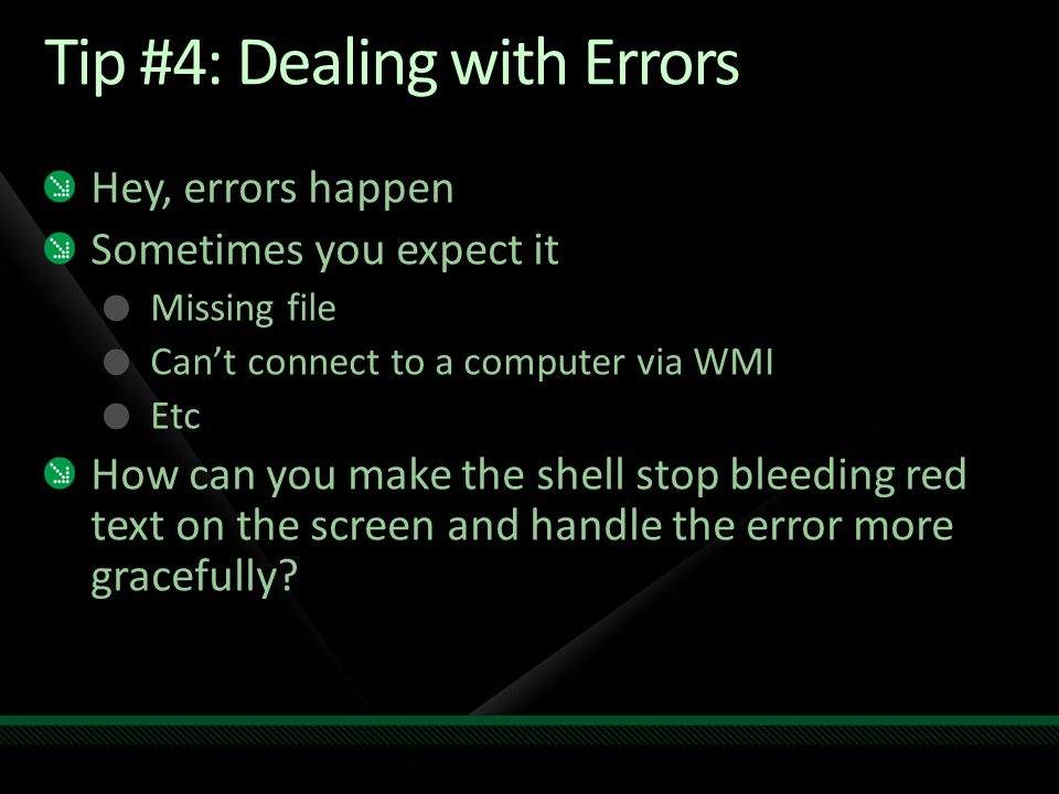 Tip #4: Dealing with Errors Hey, errors happen Sometimes you expect it Missing file Can't connect to a computer via WMI Etc How can you make the shell stop bleeding red text on the screen and handle the error more gracefully?