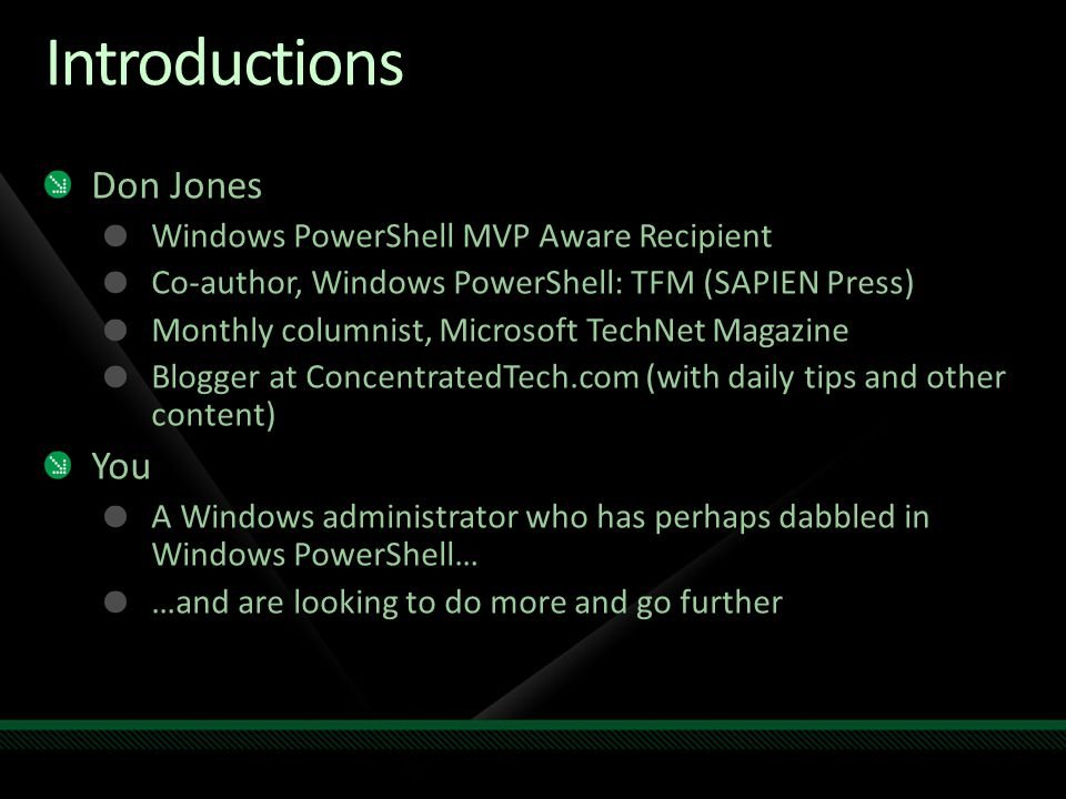 Introductions Don Jones Windows PowerShell MVP Aware Recipient Co-author, Windows PowerShell: TFM (SAPIEN Press) Monthly columnist, Microsoft TechNet Magazine Blogger at ConcentratedTech.com (with daily tips and other content) You A Windows administrator who has perhaps dabbled in Windows PowerShell… …and are looking to do more and go further
