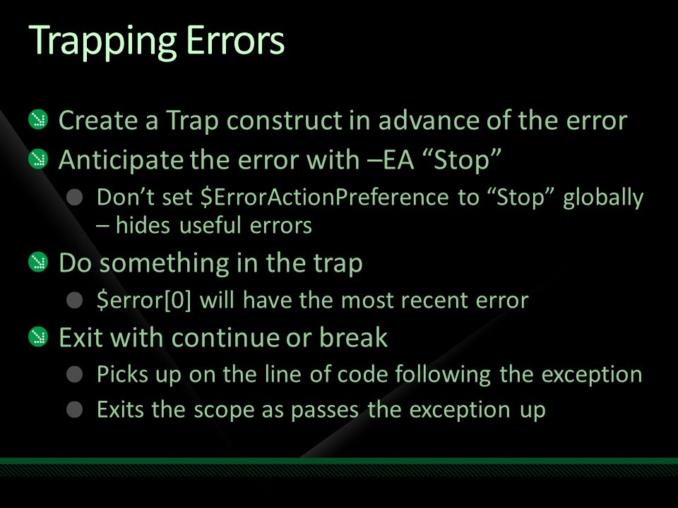 Trapping Errors Create a Trap construct in advance of the error Anticipate the error with –EA Stop Don't set $ErrorActionPreference to Stop globally – hides useful errors Do something in the trap $error[0] will have the most recent error Exit with continue or break Picks up on the line of code following the exception Exits the scope as passes the exception up
