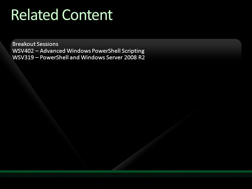 Related Content Breakout Sessions WSV402 – Advanced Windows PowerShell Scripting WSV319 – PowerShell and Windows Server 2008 R2